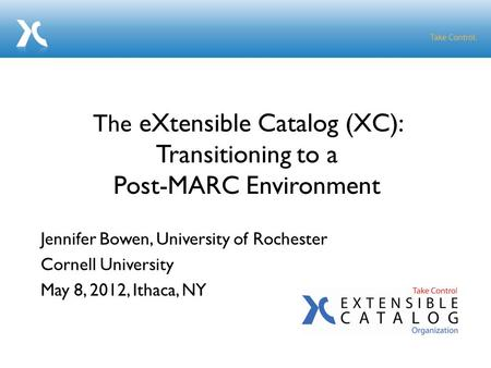 Jennifer Bowen, University of Rochester Cornell University May 8, 2012, Ithaca, NY The eXtensible Catalog (XC): Transitioning to a Post-MARC Environment.