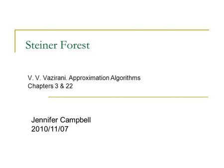Steiner Forest V. V. Vazirani. Approximation Algorithms Chapters 3 & 22 Jennifer Campbell 2010/11/07.