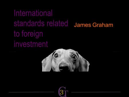 International standards related to foreign investment James Graham.