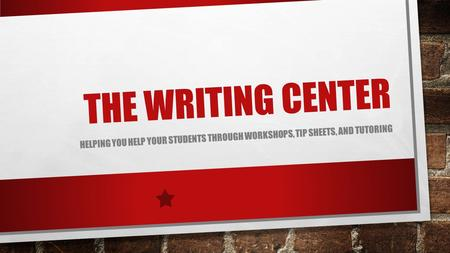 THE WRITING CENTER HELPING YOU HELP YOUR STUDENTS THROUGH WORKSHOPS, TIP SHEETS, AND TUTORING.