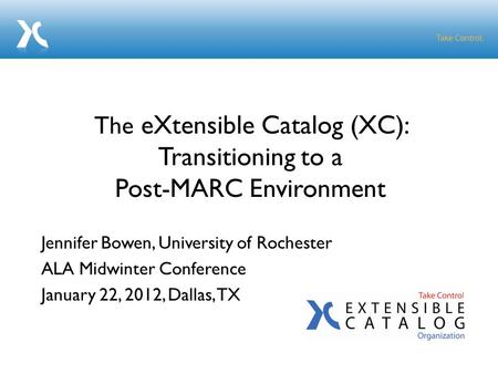 Jennifer Bowen, University of Rochester ALA Midwinter Conference January 22, 2012, Dallas, TX The eXtensible Catalog (XC): Transitioning to a Post-MARC.