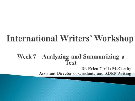 Week 7 – Analyzing and Summarizing a Text Dr. Erica Cirillo-McCarthy Assistant Director of Graduate and ADEP Writing.