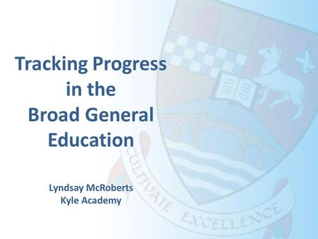 Tracking Progress in the Broad General Education Lyndsay McRoberts Kyle Academy.