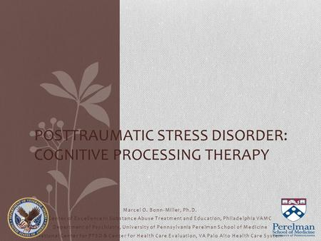 POSTTRAUMATIC STRESS DISORDER: COGNITIVE PROCESSING THERAPY Marcel O. Bonn-Miller, Ph.D. Center of Excellence in Substance Abuse Treatment and Education,