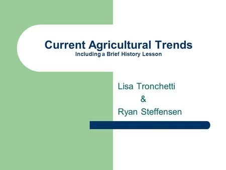 Current Agricultural Trends Including a Brief History Lesson Lisa Tronchetti & Ryan Steffensen.
