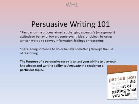 Persuasive Writing 101 WH1 *Persuasion = a process aimed at changing a person's (or a group's) attitude or behavior toward some event, idea or object,