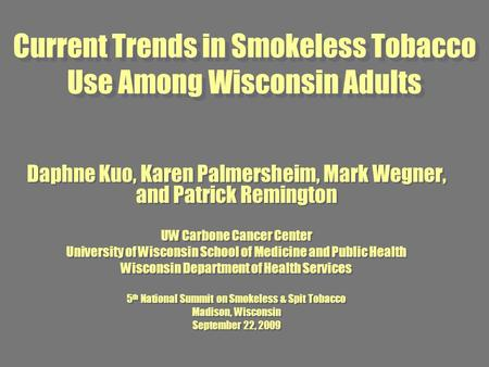Current Trends in Smokeless Tobacco Use Among Wisconsin Adults Daphne Kuo, Karen Palmersheim, Mark Wegner, and Patrick Remington UW Carbone Cancer Center.