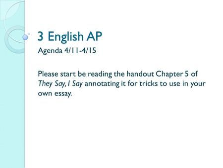 3 English AP Agenda 4/11-4/15 Please start be reading the handout Chapter 5 of They Say, I Say annotating it for tricks to use in your own essay.