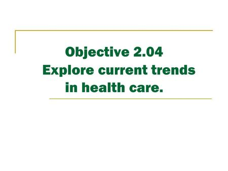Objective 2.04 Explore current trends in health care.