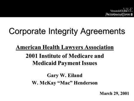 "Corporate Integrity Agreements American Health Lawyers Association 2001 Institute of Medicare and Medicaid Payment Issues Gary W. Eiland W. McKay ""Mac"""