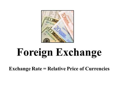 Foreign Exchange Exchange Rate = Relative Price of Currencies.