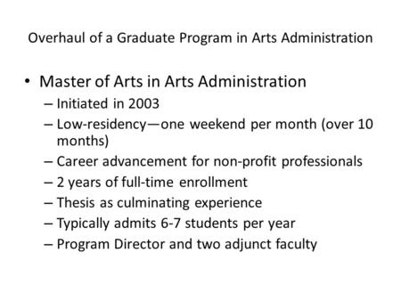 Overhaul of a Graduate Program in Arts Administration Master of Arts in Arts Administration – Initiated in 2003 – Low-residency—one weekend per month (over.