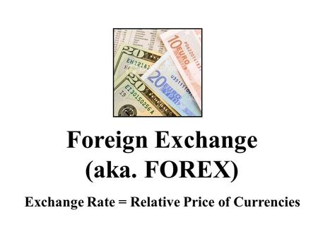 Foreign Exchange (aka. FOREX) Exchange Rate = Relative Price of Currencies.