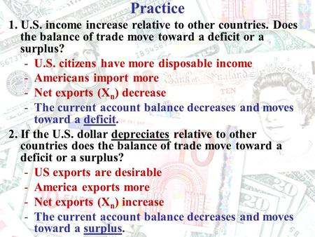 Practice 1. U.S. income increase relative to other countries. Does the balance of trade move toward a deficit or a surplus? -U.S. citizens have more disposable.