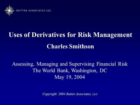 Uses of Derivatives for Risk Management Charles Smithson Copyright 2004 Rutter Associates, LLC Assessing, Managing and Supervising Financial Risk The World.