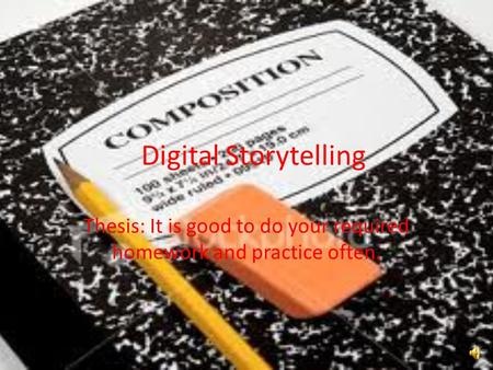 Digital Storytelling Thesis: It is good to do your required homework and practice often.