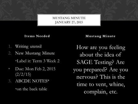 1.Writing utensil 2.New Mustang Minute Label it: Term 3 Week 2 Due: Mon Feb 2, 2015 (2/2/15) 3.ABCDE NOTES* on the back table How are you feeling about.