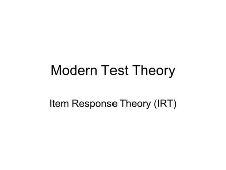 Modern Test Theory Item Response Theory (IRT). Limitations of classical test theory An examinee's ability is defined in terms of a particular test The.