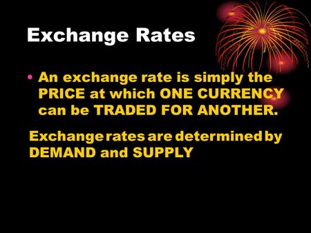 Exchange Rates An exchange rate is simply the PRICE at which ONE CURRENCY can be TRADED FOR ANOTHER. Exchange rates are determined by DEMAND and SUPPLY.