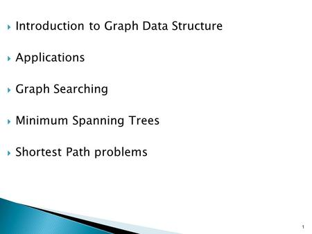 1  Introduction to Graph Data Structure  Applications  Graph Searching  Minimum Spanning Trees  Shortest Path problems.