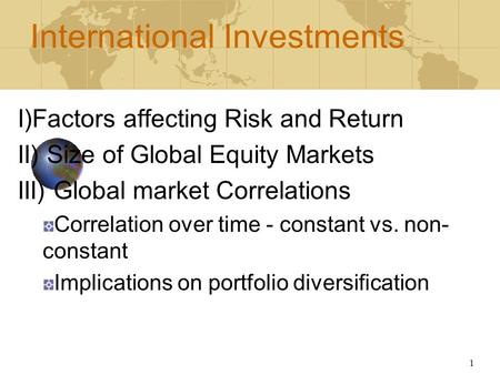 1 International Investments I)Factors affecting Risk and Return II) Size of Global Equity Markets III) Global market Correlations Correlation over time.