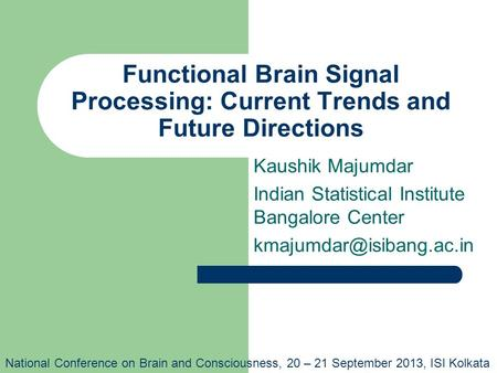 Functional Brain Signal Processing: Current Trends and Future Directions Kaushik Majumdar Indian Statistical Institute Bangalore Center