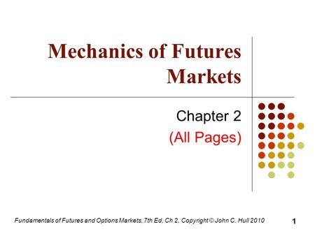 Fundamentals of Futures and Options Markets, 7th Ed, Ch 2, Copyright © John C. Hull 2010 Mechanics of Futures Markets Chapter 2 (All Pages) 1.