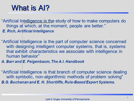 "1 Lyle H. Ungar, University of Pennsylvania What is AI? ""Artificial Intelligence is the study of how to make computers do things at which, at the moment,"