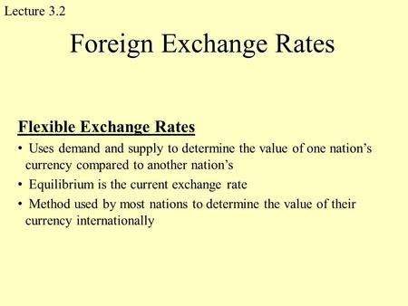 Foreign Exchange Rates Flexible Exchange Rates Uses demand and supply to determine the value of one nation's currency compared to another nation's Equilibrium.