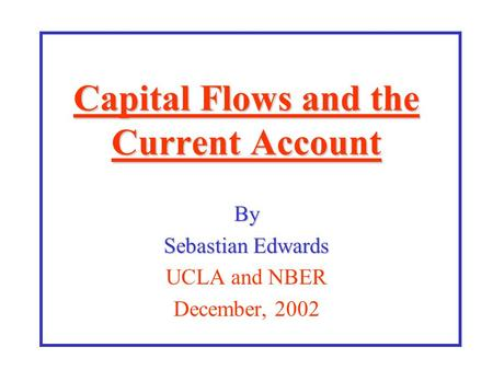 Capital Flows and the Current Account By Sebastian Edwards UCLA and NBER December, 2002.