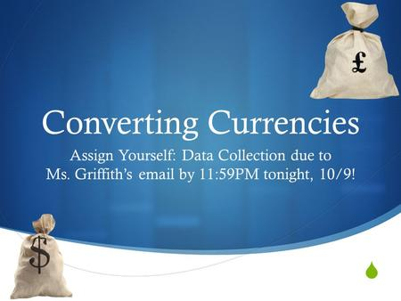  Converting Currencies Assign Yourself: Data Collection due to Ms. Griffith's email by 11:59PM tonight, 10/9!