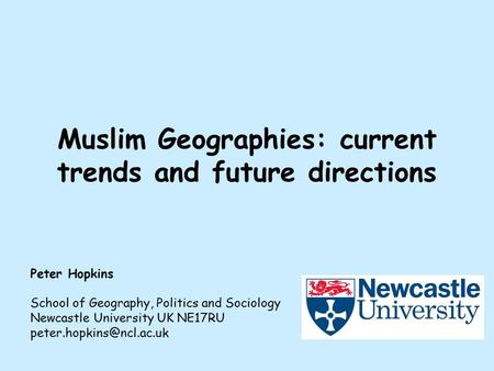 Muslim Geographies: current trends and future directions Peter Hopkins School of Geography, Politics and Sociology Newcastle University UK NE17RU
