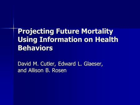 Projecting Future Mortality Using Information on Health Behaviors David M. Cutler, Edward L. Glaeser, and Allison B. Rosen.