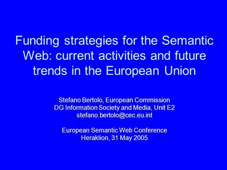Funding strategies for the Semantic Web: current activities and future trends in the European Union Stefano Bertolo, European Commission DG Information.