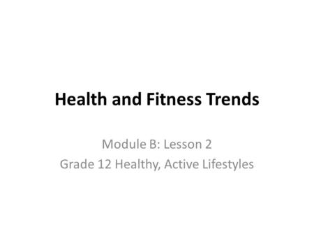 Health and Fitness Trends Module B: Lesson 2 Grade 12 Healthy, Active Lifestyles.