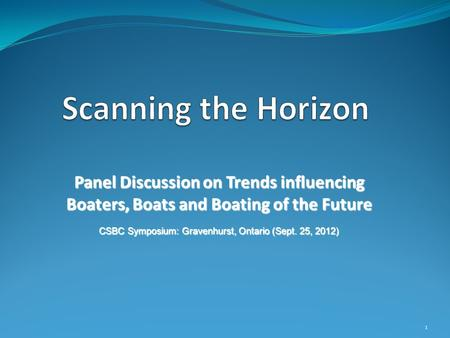 Panel Discussion on Trends influencing Boaters, Boats and Boating of the Future CSBC Symposium: Gravenhurst, Ontario (Sept. 25, 2012) 1.