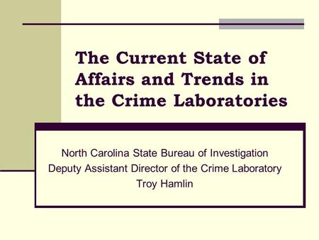 The Current State of Affairs and Trends in the Crime Laboratories North Carolina State Bureau of Investigation Deputy Assistant Director of the Crime Laboratory.