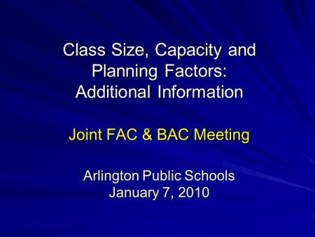 Class Size, Capacity and Planning Factors: Additional Information Joint FAC & BAC Meeting Arlington Public Schools January 7, 2010.