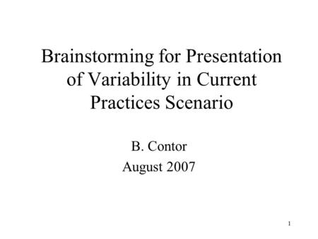 1 Brainstorming for Presentation of Variability in Current Practices Scenario B. Contor August 2007.