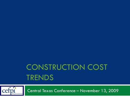 CONSTRUCTION COST TRENDS Central Texas Conference – November 13, 2009.