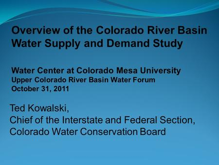 Overview of the Colorado River Basin Water Supply and Demand Study Water Center at Colorado Mesa University Upper Colorado River Basin Water Forum October.