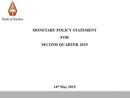 1 MONETARY POLICY STATEMENT FOR SECOND QUARTER 2015 14 th May 2015 Bank of Zambia.