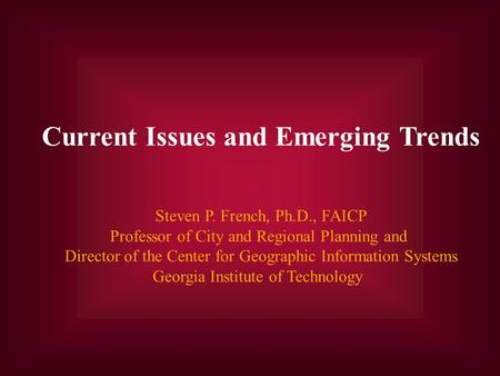 Current Issues and Emerging Trends Steven P. French, Ph.D., FAICP Professor of City and Regional Planning and Director of the Center for Geographic Information.