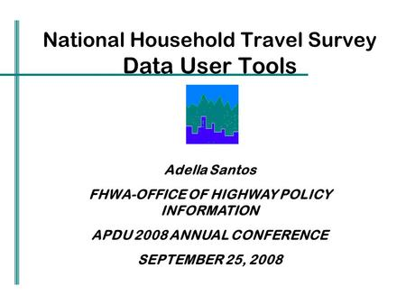 National Household Travel Survey Data User Tools Adella Santos FHWA-OFFICE OF HIGHWAY POLICY INFORMATION APDU 2008 ANNUAL CONFERENCE SEPTEMBER 25, 2008.