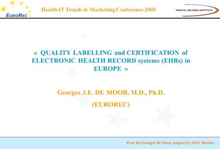 Prof. Dr. Georges De Moor, August 23, 2005 / Boston Health IT Trends & Marketing Conference 2005 « QUALITY LABELLING and CERTIFICATION of ELECTRONIC HEALTH.