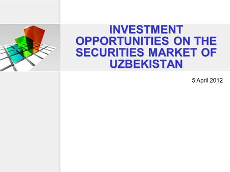 INVESTMENT OPPORTUNITIES ON THE SECURITIES MARKET OF UZBEKISTAN 5 April 2012.