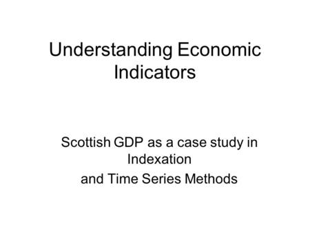 Understanding Economic Indicators Scottish GDP as a case study in Indexation and Time Series Methods.