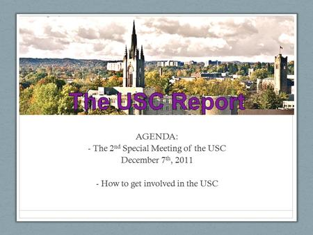 AGENDA: - The 2 nd Special Meeting of the USC December 7 th, 2011 - How to get involved in the USC.