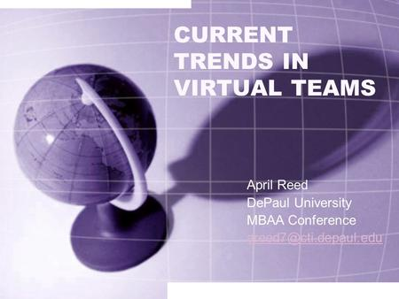 CURRENT TRENDS IN VIRTUAL TEAMS April Reed DePaul University MBAA Conference