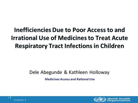 ICIUM 2011 | 1 |1 | Inefficiencies Due to Poor Access to and Irrational Use of Medicines to Treat Acute Respiratory Tract Infections in Children Dele Abegunde.